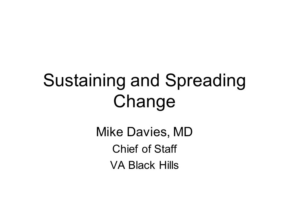 Sustaining and Spreading Change Mike Davies, MD Chief of Staff VA Black Hills