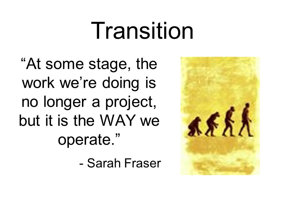At some stage, the work we're doing is no longer a project, but it is the WAY we operate. - Sarah Fraser Transition