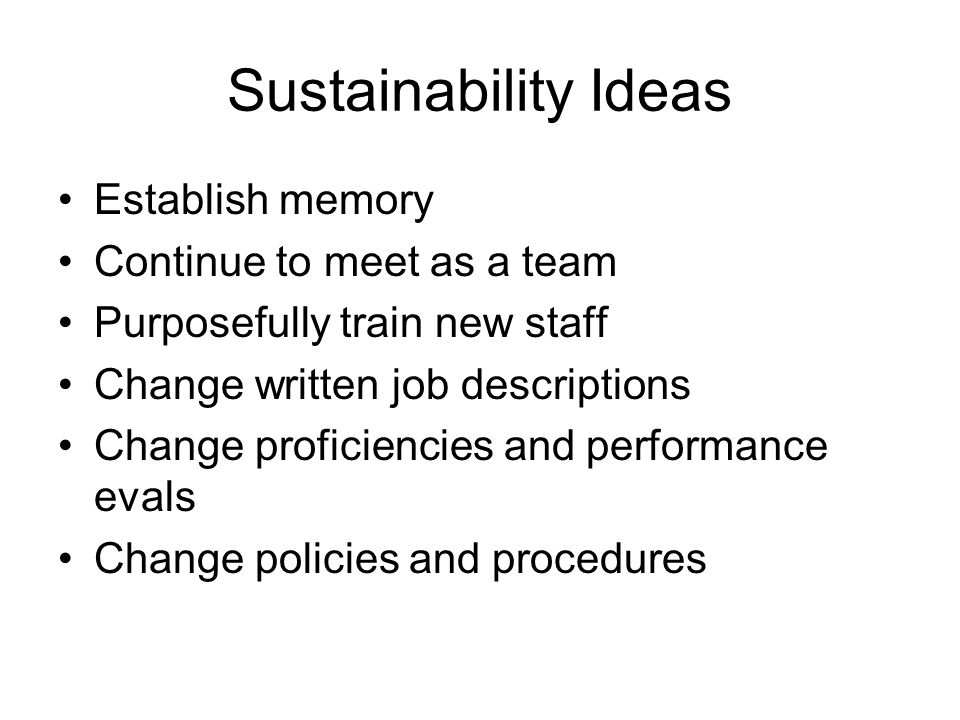 Sustainability Ideas Establish memory Continue to meet as a team Purposefully train new staff Change written job descriptions Change proficiencies and performance evals Change policies and procedures