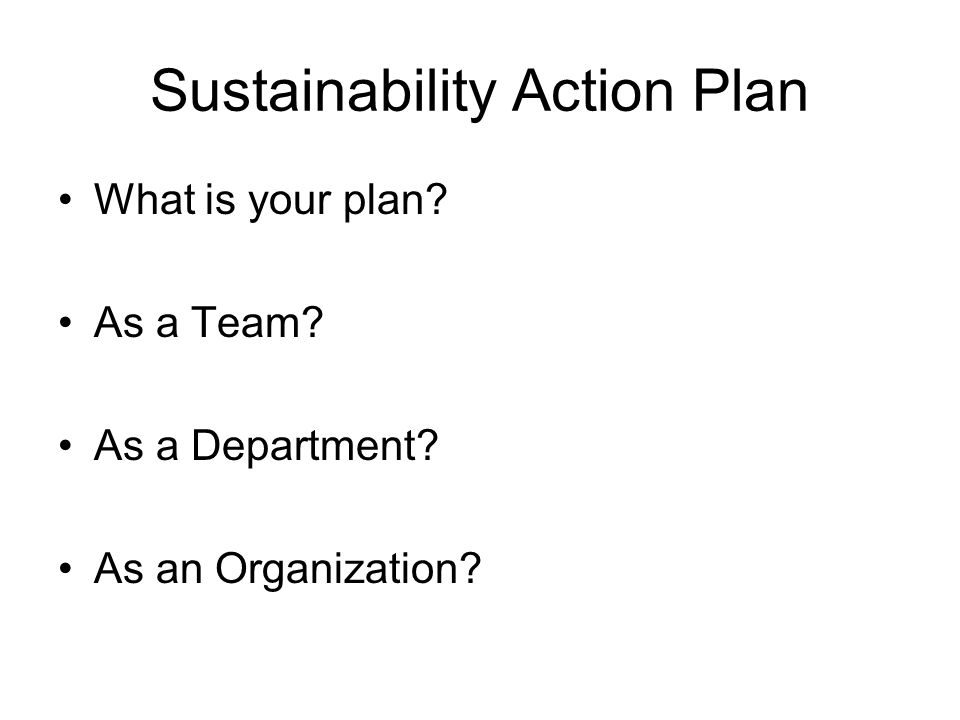 Sustainability Action Plan What is your plan As a Team As a Department As an Organization