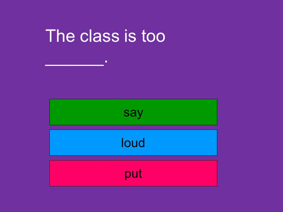 The class is too ______. say loud put