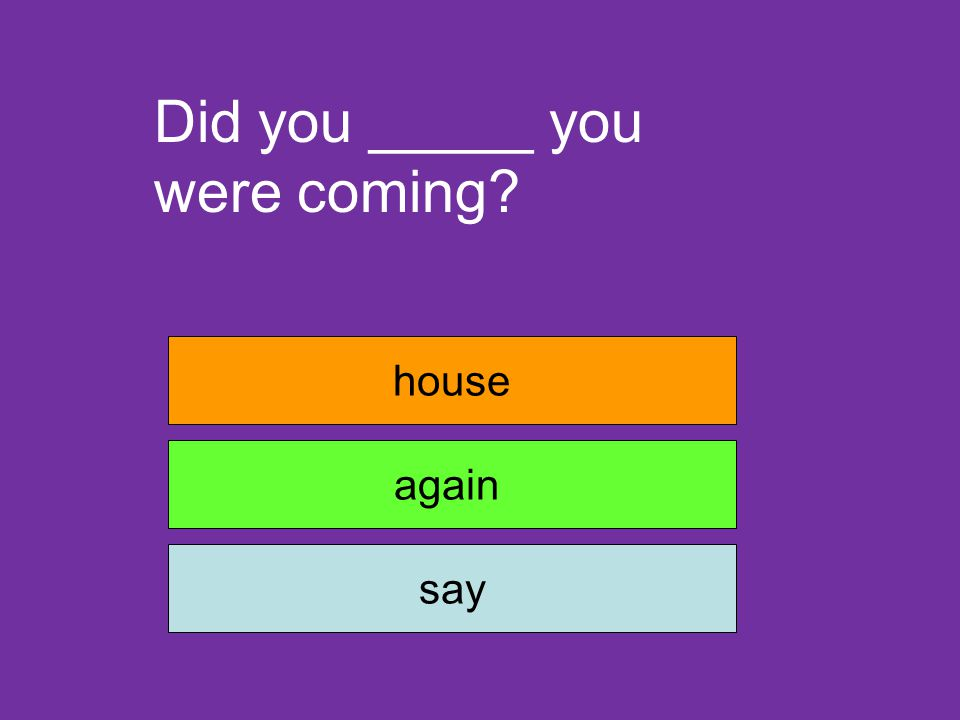 Did you _____ you were coming? house again say
