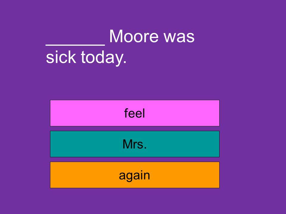 Joe is sick _______ today. again feel house