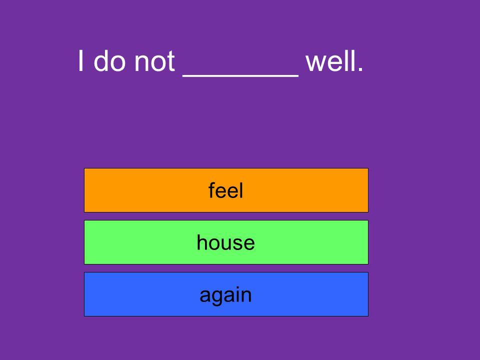 I do not _______ well. feel house again