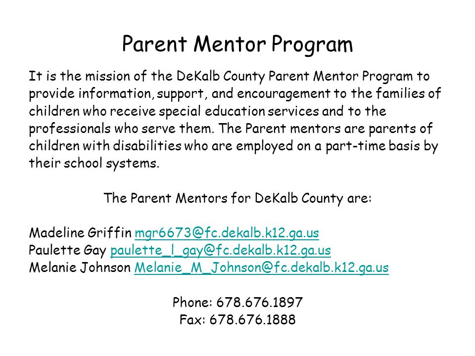 Parent Mentor Program It is the mission of the DeKalb County Parent Mentor Program to provide information, support, and encouragement to the families of children who receive special education services and to the professionals who serve them.