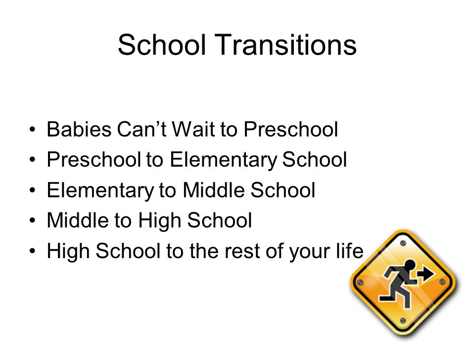 School Transitions Babies Can't Wait to Preschool Preschool to Elementary School Elementary to Middle School Middle to High School High School to the rest of your life