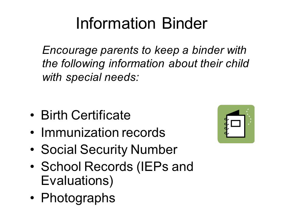 Information Binder Birth Certificate Immunization records Social Security Number School Records (IEPs and Evaluations) Photographs Encourage parents to keep a binder with the following information about their child with special needs: