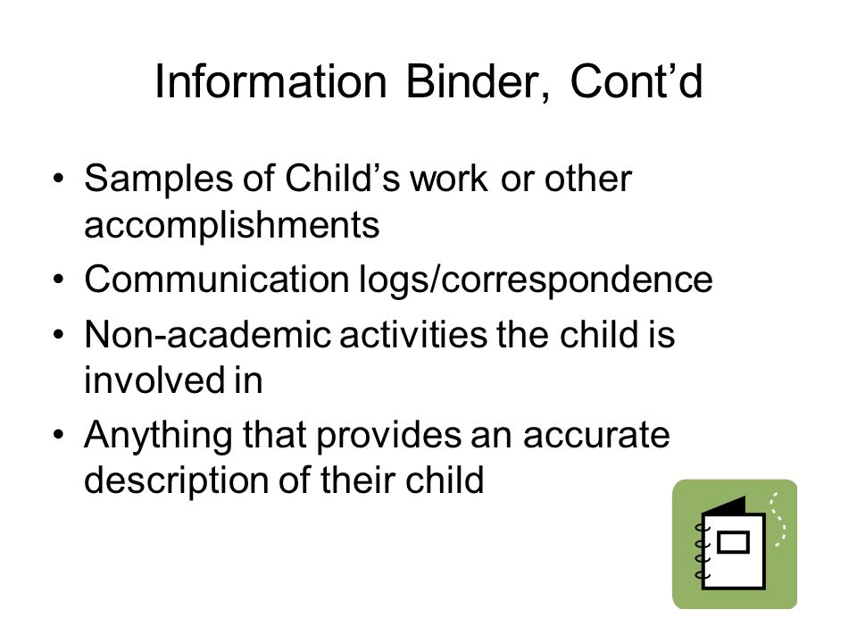 Information Binder, Cont'd Samples of Child's work or other accomplishments Communication logs/correspondence Non-academic activities the child is involved in Anything that provides an accurate description of their child