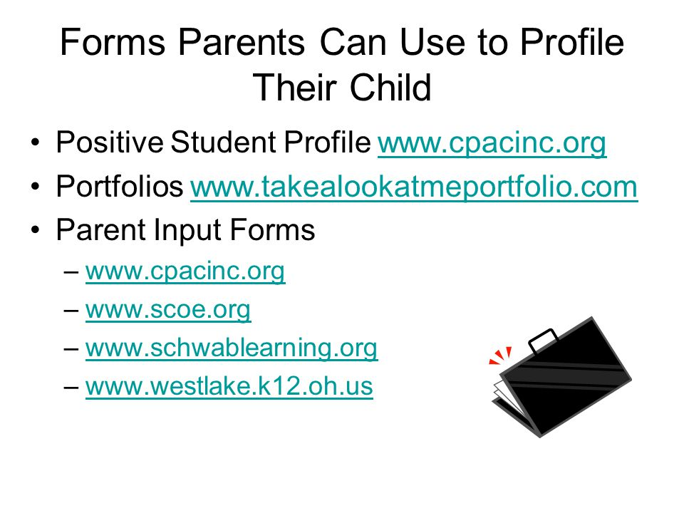 Forms Parents Can Use to Profile Their Child Positive Student Profile www.cpacinc.orgwww.cpacinc.org Portfolios www.takealookatmeportfolio.comwww.takealookatmeportfolio.com Parent Input Forms –www.cpacinc.orgwww.cpacinc.org –www.scoe.orgwww.scoe.org –www.schwablearning.orgwww.schwablearning.org –www.westlake.k12.oh.uswww.westlake.k12.oh.us