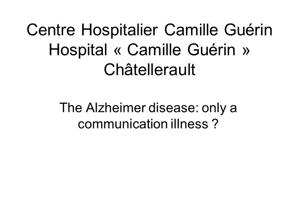 Centre Hospitalier Camille Guérin Hospital « Camille Guérin » Châtellerault The Alzheimer disease: only a communication illness