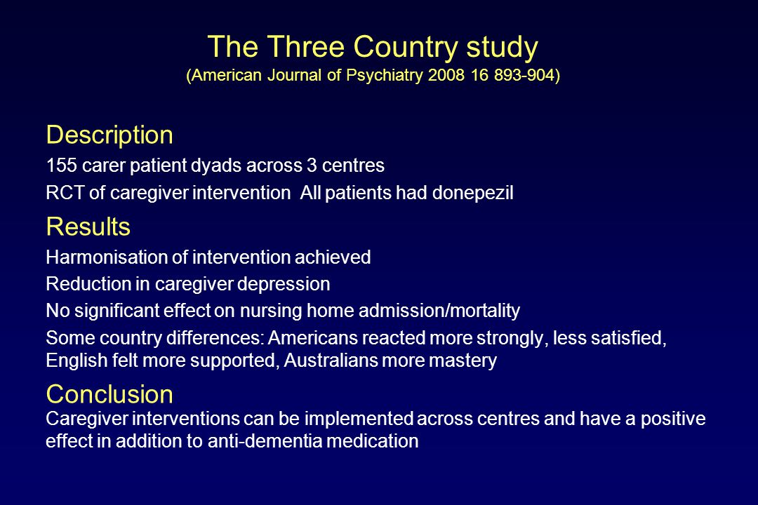 The Three Country study (American Journal of Psychiatry 2008 16 893-904) Description 155 carer patient dyads across 3 centres RCT of caregiver intervention All patients had donepezil Results Harmonisation of intervention achieved Reduction in caregiver depression No significant effect on nursing home admission/mortality Some country differences: Americans reacted more strongly, less satisfied, English felt more supported, Australians more mastery Conclusion Caregiver interventions can be implemented across centres and have a positive effect in addition to anti-dementia medication