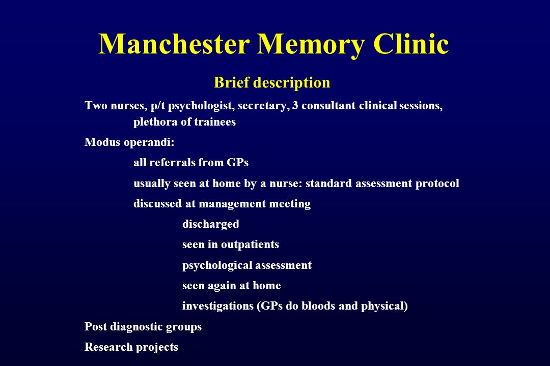 Manchester Memory Clinic Brief description Two nurses, p/t psychologist, secretary, 3 consultant clinical sessions, plethora of trainees Modus operandi: all referrals from GPs usually seen at home by a nurse: standard assessment protocol discussed at management meeting discharged seen in outpatients psychological assessment seen again at home investigations (GPs do bloods and physical) Post diagnostic groups Research projects