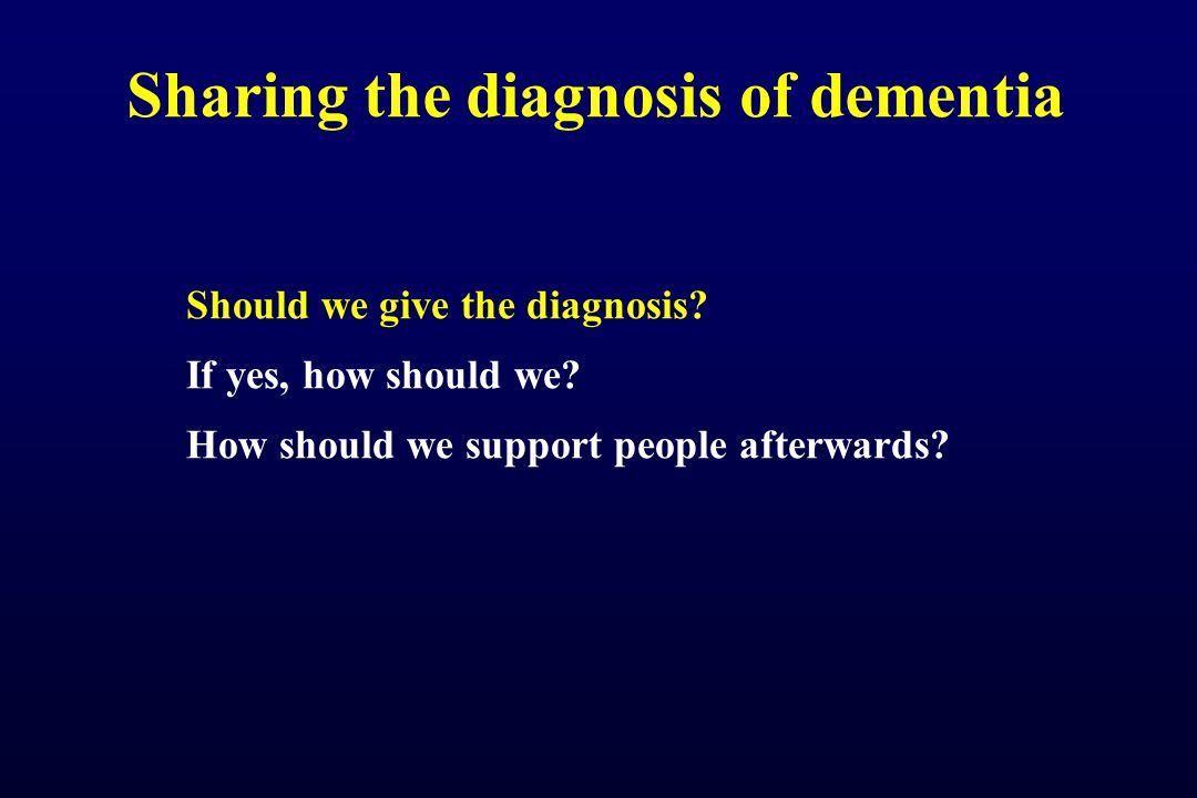 Sharing the diagnosis of dementia Against sharing the diagnosis A person will be viewed differently Malignant social psychology (Tom Kitwood) Confirms fears and removes hope They will forget Therapeutic nihilism ( nothing can be done ) Who helps afterwards Do no harm