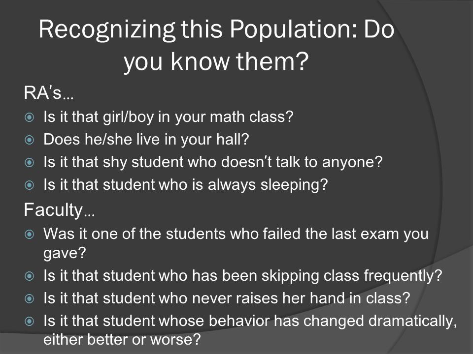Recognizing this Population: Do you know them. RA ' s …  Is it that girl/boy in your math class.