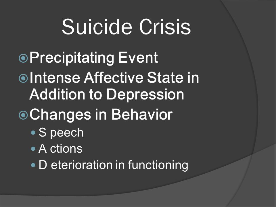 Suicide Crisis  Precipitating Event  Intense Affective State in Addition to Depression  Changes in Behavior S peech A ctions D eterioration in functioning