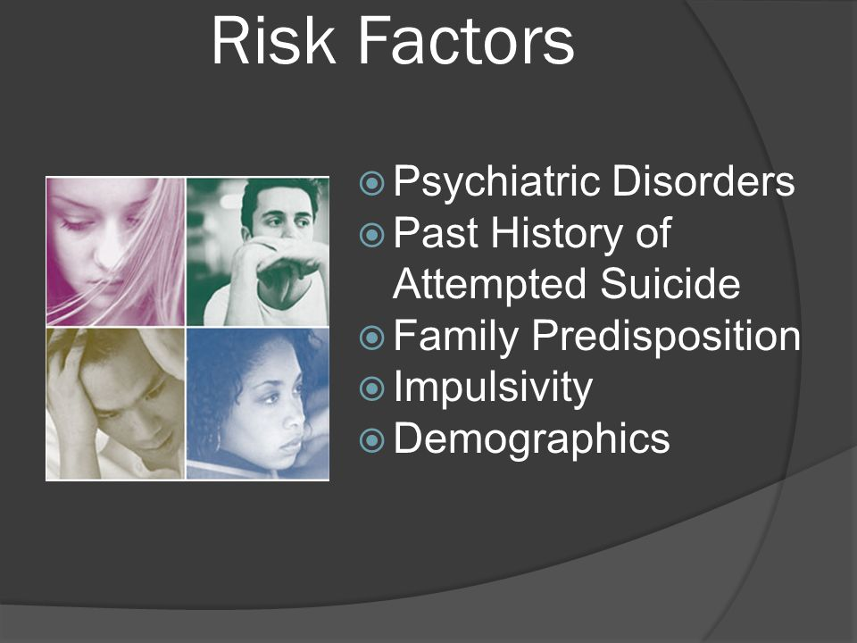 Risk Factors  Psychiatric Disorders  Past History of Attempted Suicide  Family Predisposition  Impulsivity  Demographics