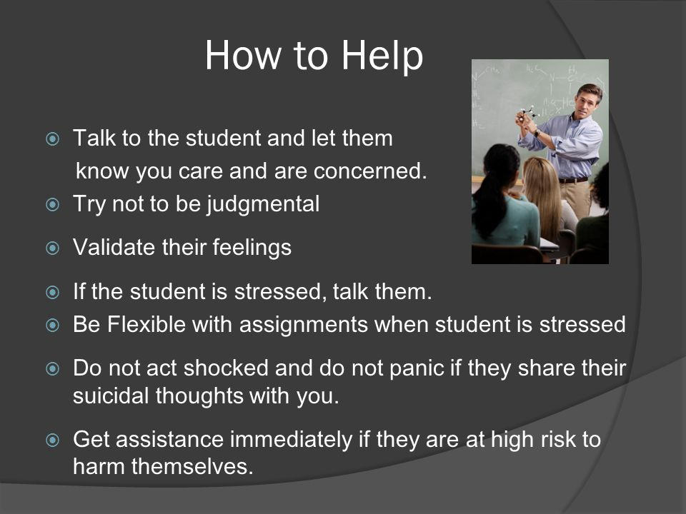 How to Help  Talk to the student and let them know you care and are concerned.