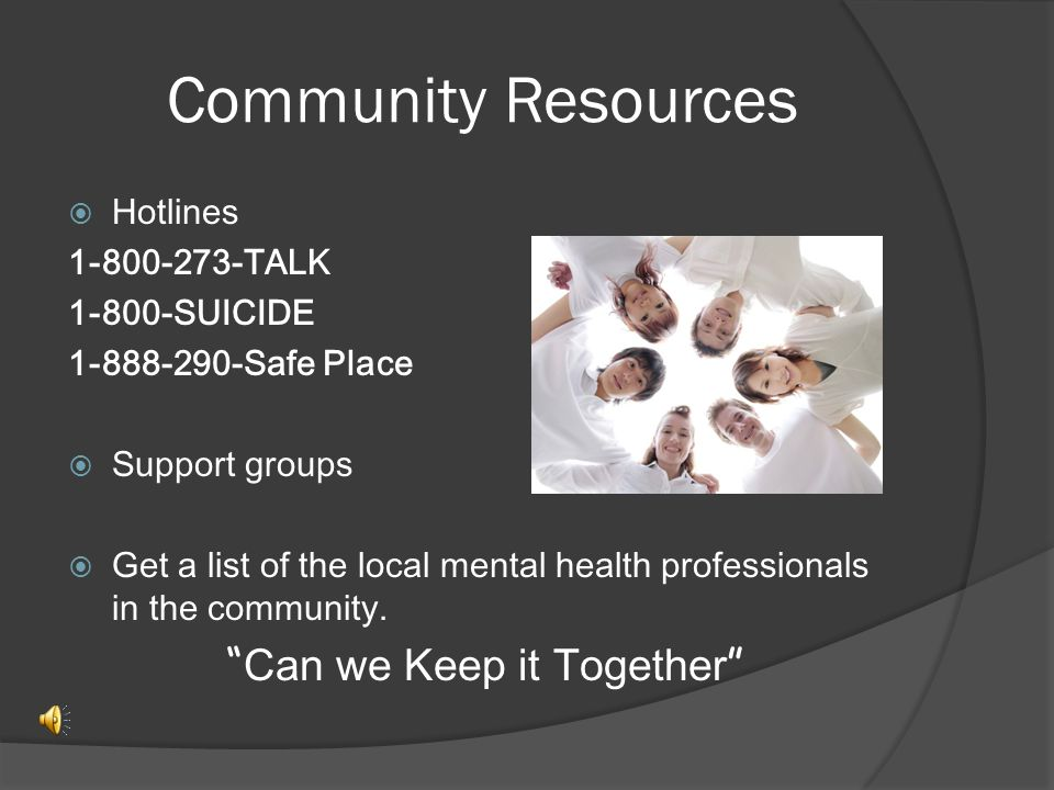 Community Resources  Hotlines 1-800-273-TALK 1-800-SUICIDE 1-888-290-Safe Place  Support groups  Get a list of the local mental health professionals in the community.