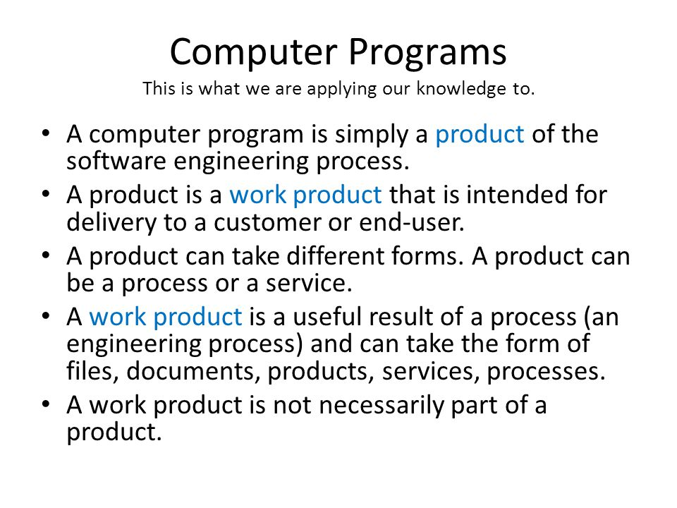 Computer Programs This is what we are applying our knowledge to. A computer program is simply a product of the software engineering process. A product
