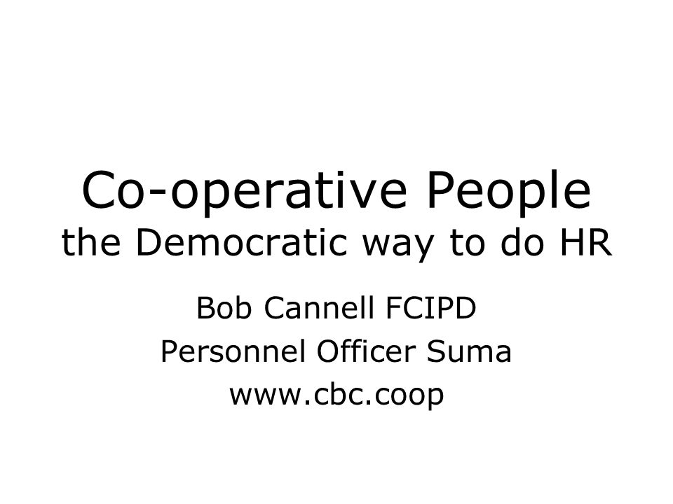 Co-operative People the Democratic way to do HR Bob Cannell FCIPD Personnel Officer Suma www.cbc.coop