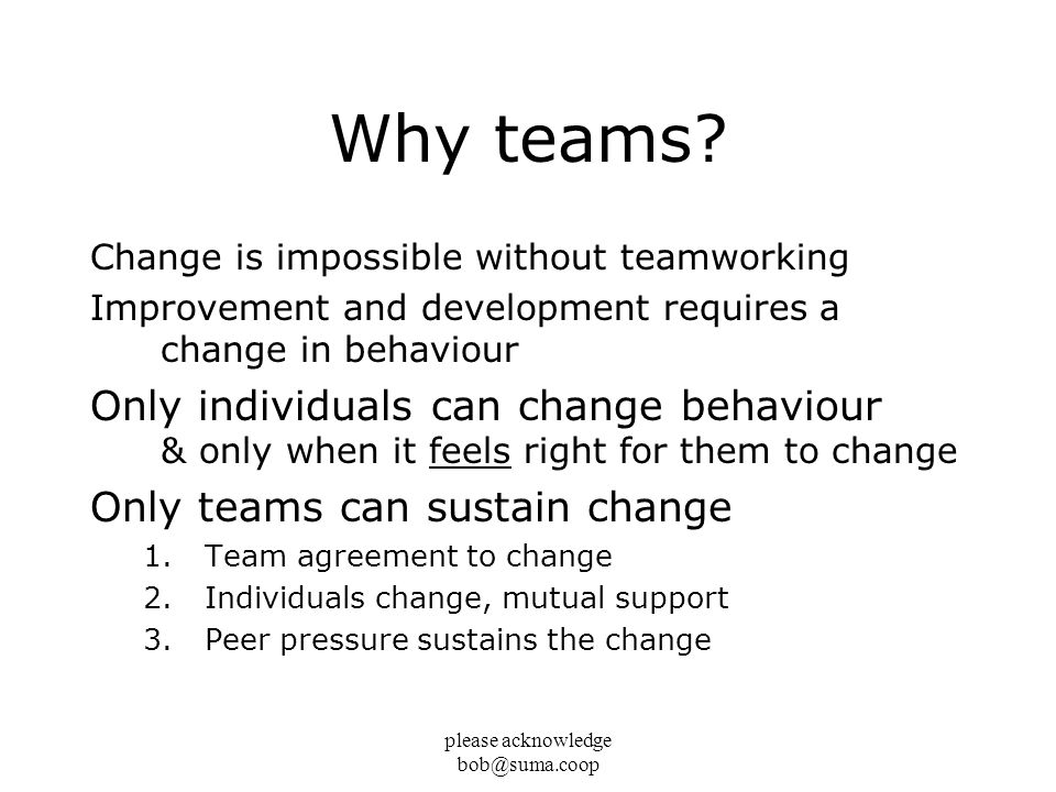 please acknowledge bob@suma.coop Why teams? Change is impossible without teamworking Improvement and development requires a change in behaviour Only i