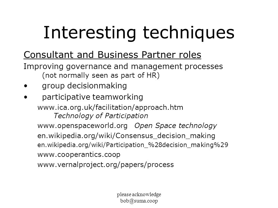 please acknowledge bob@suma.coop Interesting techniques Consultant and Business Partner roles Improving governance and management processes (not normally seen as part of HR) group decisionmaking participative teamworking www.ica.org.uk/facilitation/approach.htm Technology of Participation www.openspaceworld.org Open Space technology en.wikipedia.org/wiki/Consensus_decision_making en.wikipedia.org/wiki/Participation_%28decision_making%29 www.cooperantics.coop www.vernalproject.org/papers/process