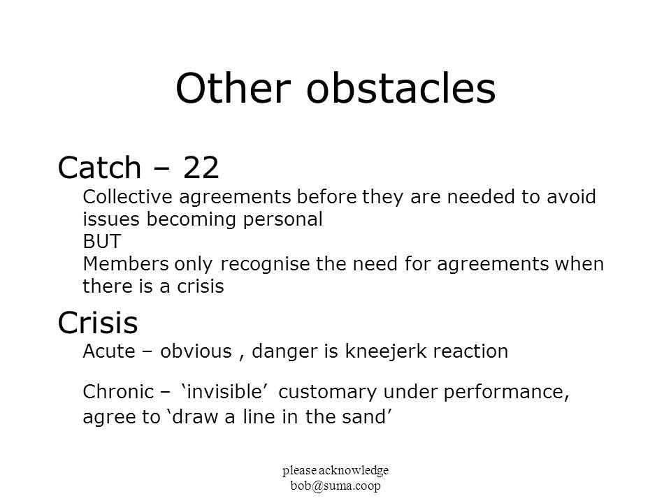 please acknowledge bob@suma.coop Other obstacles Catch – 22 Collective agreements before they are needed to avoid issues becoming personal BUT Members
