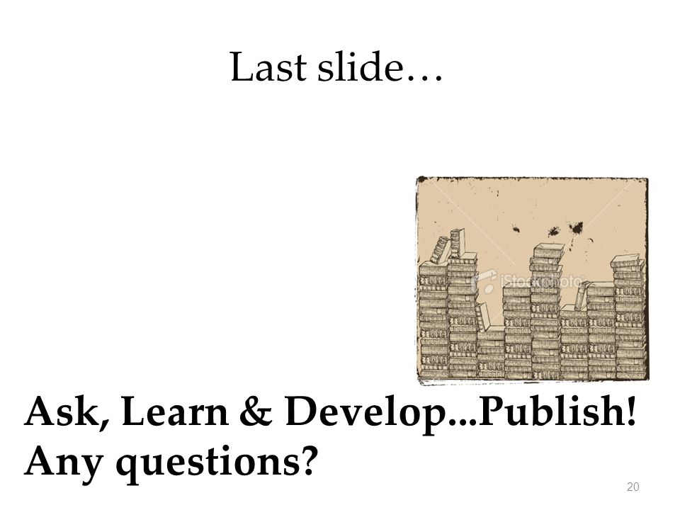 Last slide… Ask, Learn & Develop...Publish! Any questions? 20