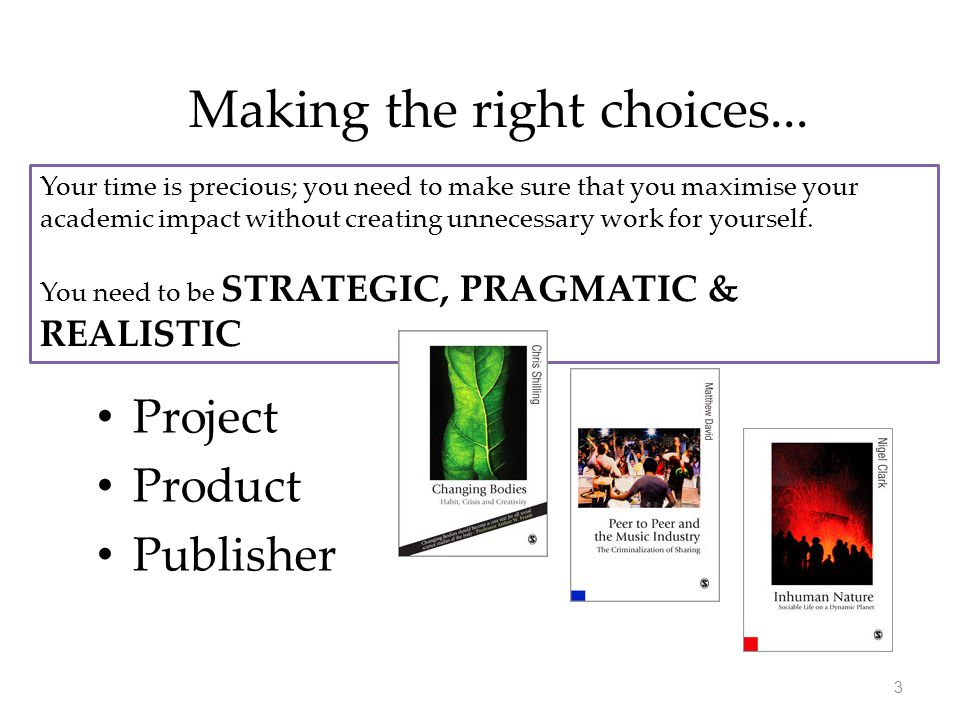 Making the right choices... Project Product Publisher Your time is precious; you need to make sure that you maximise your academic impact without crea