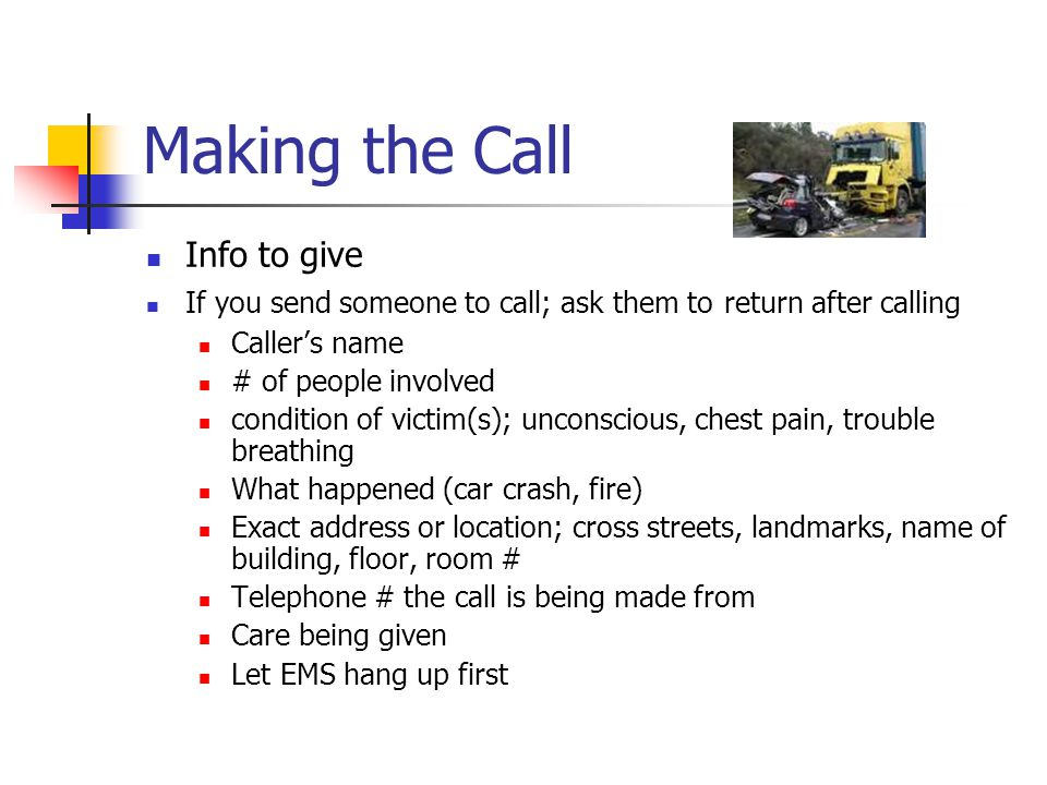 Making the Call Info to give If you send someone to call; ask them to return after calling Caller's name # of people involved condition of victim(s); unconscious, chest pain, trouble breathing What happened (car crash, fire) Exact address or location; cross streets, landmarks, name of building, floor, room # Telephone # the call is being made from Care being given Let EMS hang up first