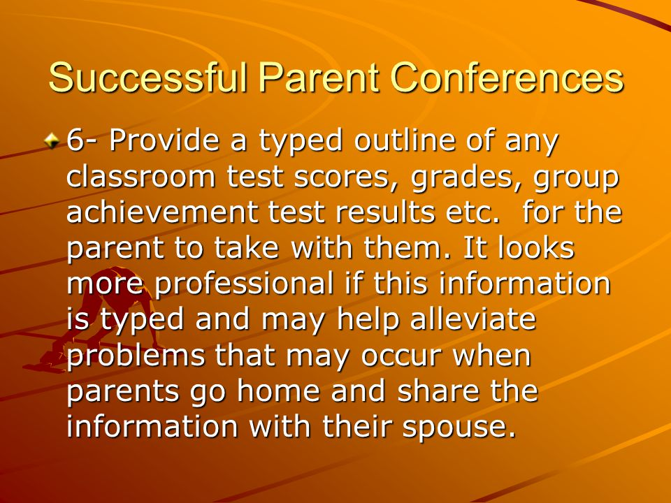 Successful Parent Conferences 6- Provide a typed outline of any classroom test scores, grades, group achievement test results etc.