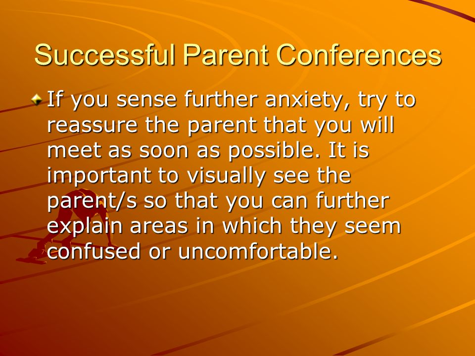Successful Parent Conferences If you sense further anxiety, try to reassure the parent that you will meet as soon as possible.