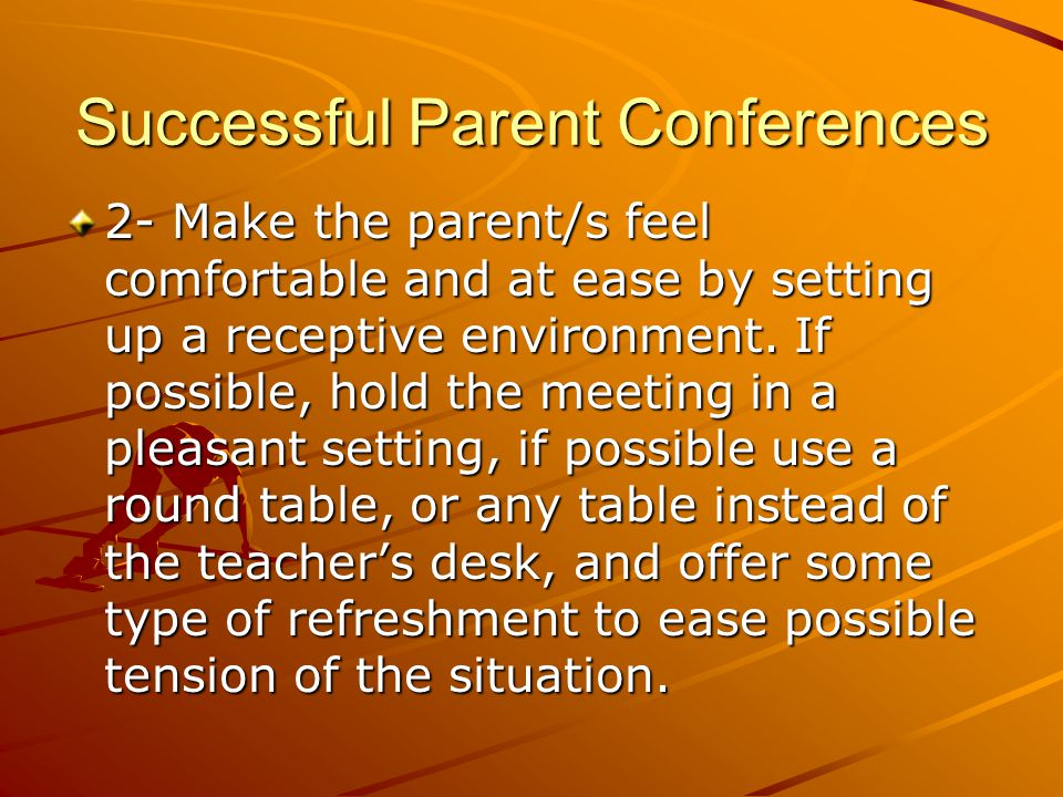 Successful Parent Conferences 2- Make the parent/s feel comfortable and at ease by setting up a receptive environment.