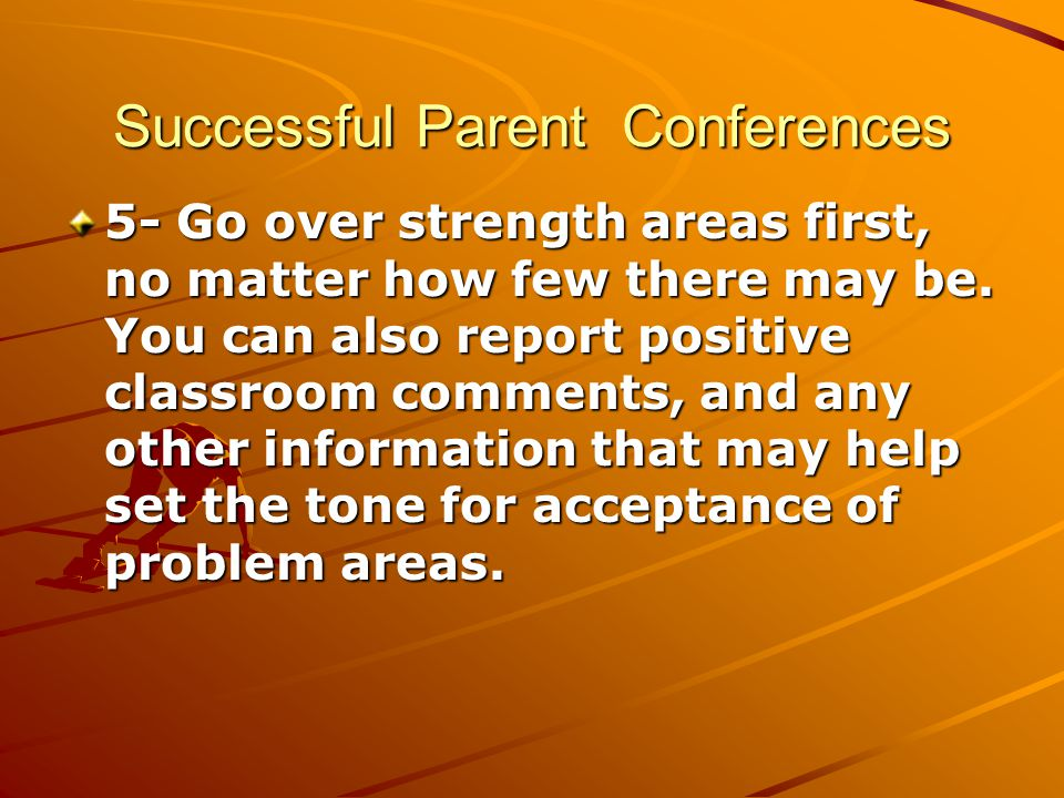 Successful Parent Conferences 5- Go over strength areas first, no matter how few there may be.