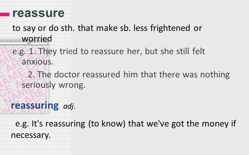 reassure to say or do sth. that make sb. less frightened or worried e.g. 1. They tried to reassure her, but she still felt anxious. 2. The doctor reas