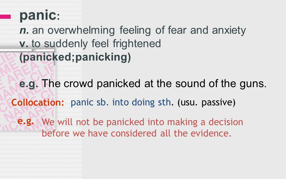 panic : n. an overwhelming feeling of fear and anxiety v. to suddenly feel frightened (panicked;panicking) e.g. The crowd panicked at the sound of the