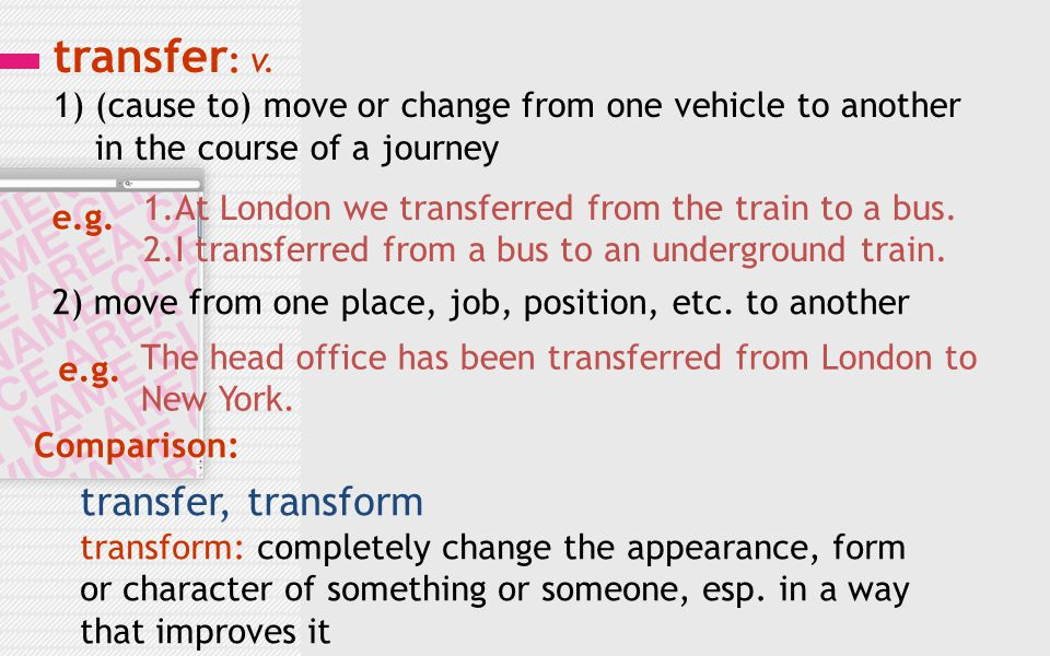 transfer : v. 1) (cause to) move or change from one vehicle to another in the course of a journey e.g. 1.At London we transferred from the train to a