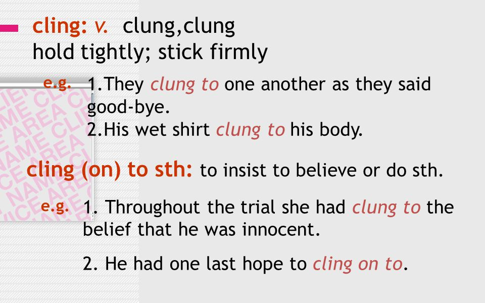 cling: v. clung,clung hold tightly; stick firmly 1.They clung to one another as they said good-bye. 2.His wet shirt clung to his body. e.g. cling (on)