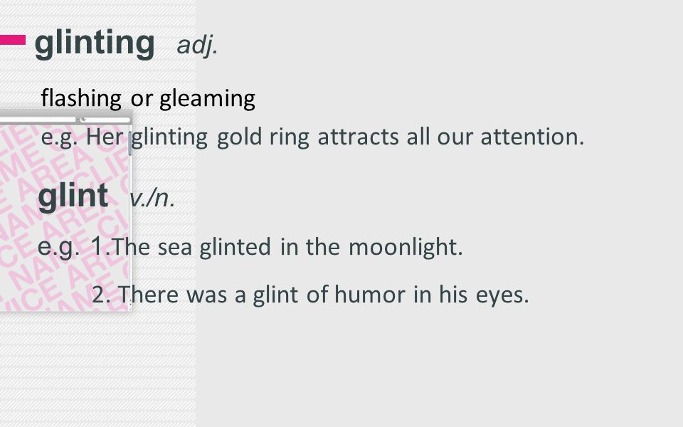 glinting adj. flashing or gleaming e.g. Her glinting gold ring attracts all our attention. glint v./n. e.g. 1. The sea glinted in the moonlight. 2. Th