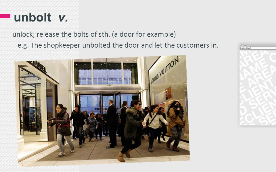 unbolt v. unlock; release the bolts of sth. (a door for example) e.g. The shopkeeper unbolted the door and let the customers in.