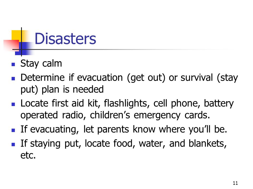 11 Disasters Stay calm Determine if evacuation (get out) or survival (stay put) plan is needed Locate first aid kit, flashlights, cell phone, battery operated radio, children's emergency cards.