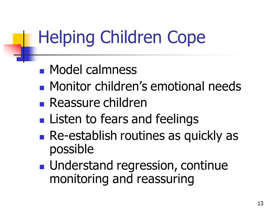 13 Helping Children Cope Model calmness Monitor children's emotional needs Reassure children Listen to fears and feelings Re-establish routines as quickly as possible Understand regression, continue monitoring and reassuring
