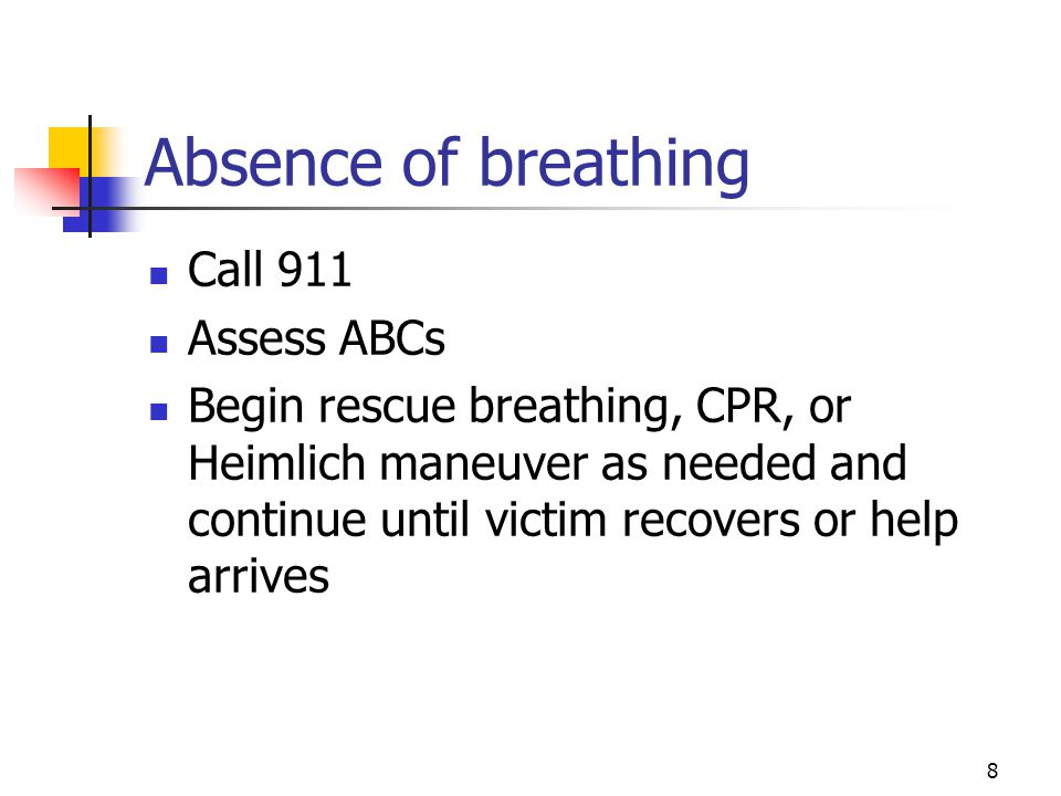 8 Absence of breathing Call 911 Assess ABCs Begin rescue breathing, CPR, or Heimlich maneuver as needed and continue until victim recovers or help arrives