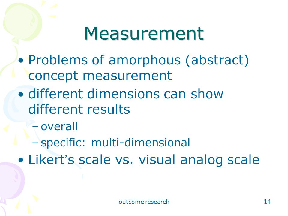 outcome research 14 Measurement Problems of amorphous (abstract) concept measurement different dimensions can show different results –overall –specific: multi-dimensional Likert ' s scale vs.