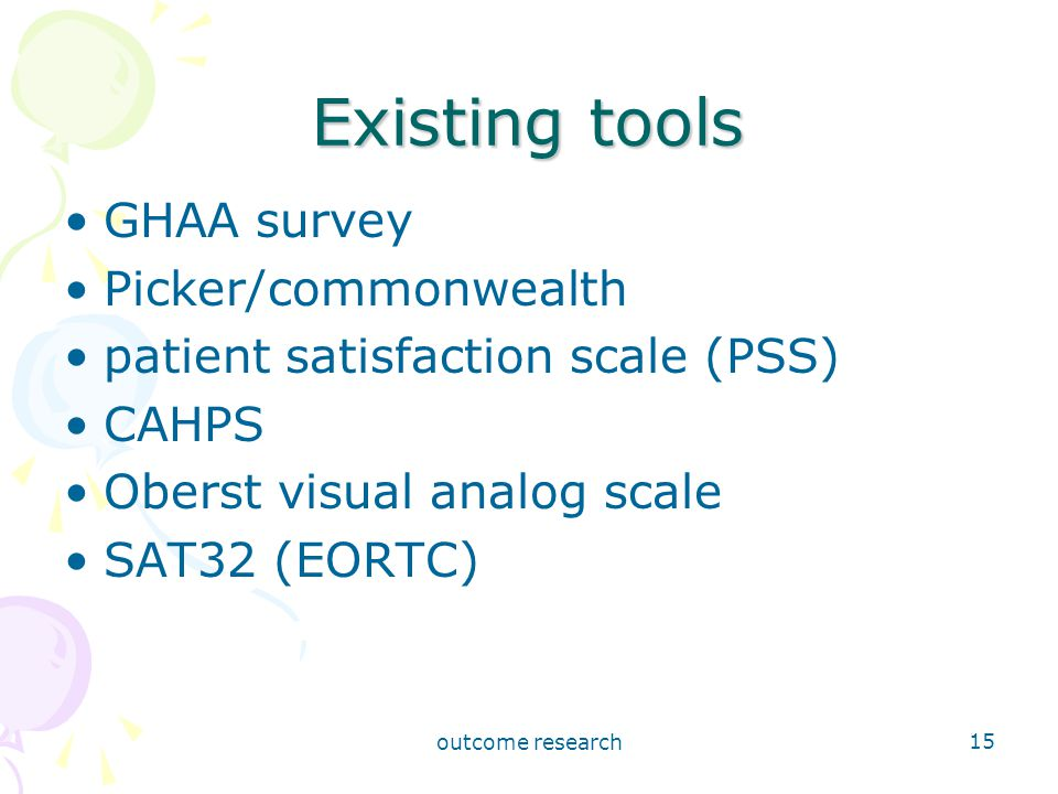 outcome research 15 Existing tools GHAA survey Picker/commonwealth patient satisfaction scale (PSS) CAHPS Oberst visual analog scale SAT32 (EORTC)