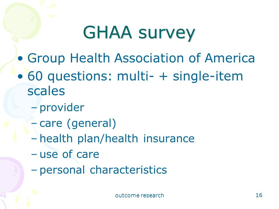 outcome research 16 GHAA survey Group Health Association of America 60 questions: multi- + single-item scales –provider –care (general) –health plan/health insurance –use of care –personal characteristics