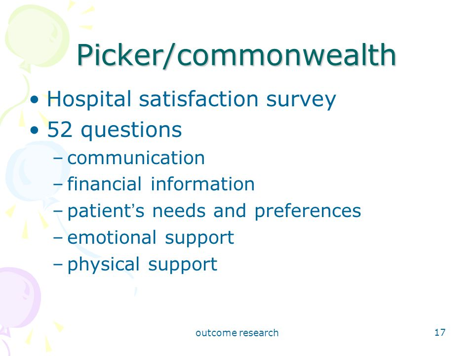 outcome research 17 Picker/commonwealth Hospital satisfaction survey 52 questions –communication –financial information –patient ' s needs and preferences –emotional support –physical support
