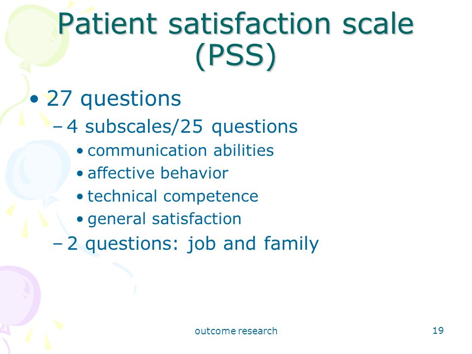 outcome research 19 Patient satisfaction scale (PSS) 27 questions –4 subscales/25 questions communication abilities affective behavior technical competence general satisfaction –2 questions: job and family