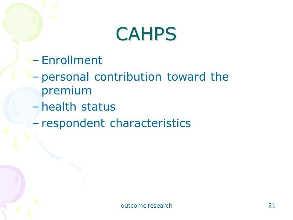 outcome research 21 CAHPS –Enrollment –personal contribution toward the premium –health status –respondent characteristics