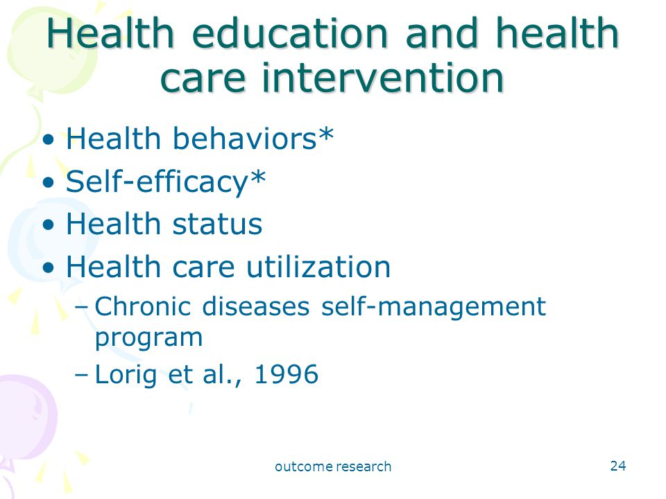 outcome research 24 Health education and health care intervention Health behaviors* Self-efficacy* Health status Health care utilization –Chronic diseases self-management program –Lorig et al., 1996